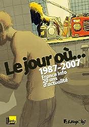 Le jour où...: 1987-2007:France Info, 20 ans d'actualité