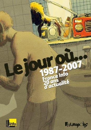 Le jour o...: 1987-2007:France Info, 20 ans d'actualit