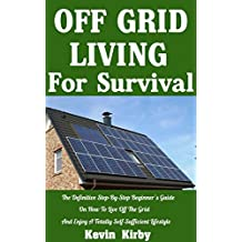 Off Grid Living For Survival: The Definitive Step-By-Step Beginner's Guide On How To Live Off The Grid and Enjoy A Totally Self-Sufficient Lifestyle (English Edition)
