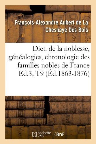 Dict. de la noblesse, généalogies, chronologie des familles nobles de France Ed.3,T9 (Éd.1863-1876) par François-Alexandre Aubert de La Chesnaye Des Bois