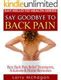 Say Goodbye To Back Pain - Best Back Pain Relief Treatments, Solutions & Home Remedies (Say Hello To Health Series)