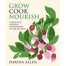 Grow, Cook, Nourish: A Kitchen Garden Companion with Over 400 Recipes