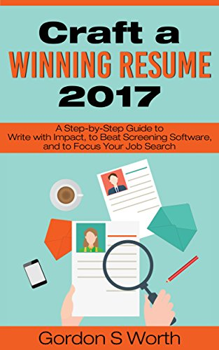 Craft a Winning Resume 2017: A Step-by-Step Guide to Write with Impact, to Beat Screening Software, and to Focus Your Job Search (English Edition)