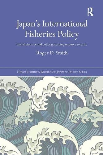 Japan's International Fisheries Policy: Law, Diplomacy and Politics Governing Resource Security (Nissan Institute/Routledge Japanese Studies)