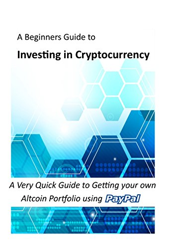 Investing in Cryptocurrency: A Very Quick Guide to Getting your own Altcoin Portfolio using Paypal (Bitcoin, Cryptocurrency and Altcoins) (English Edition)