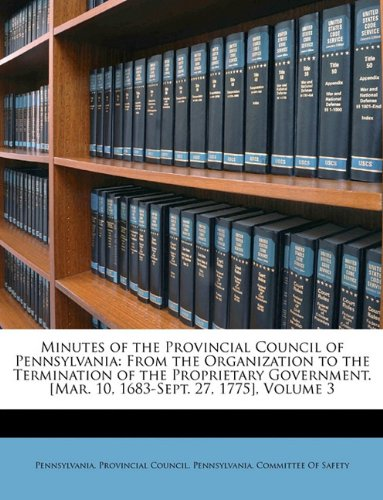 Minutes of the Provincial Council of Pennsylvania: From the Organization to the Termination of the Proprietary Government. [Mar. 10, 1683-Sept. 27, 1775], Volume 3