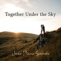 Together Under the Sky: Jazz Piano Sounds - Best Emotional Music for Lovers, Sexy Dates, Instrumental Lounge, Sensual Sax & Intimacy