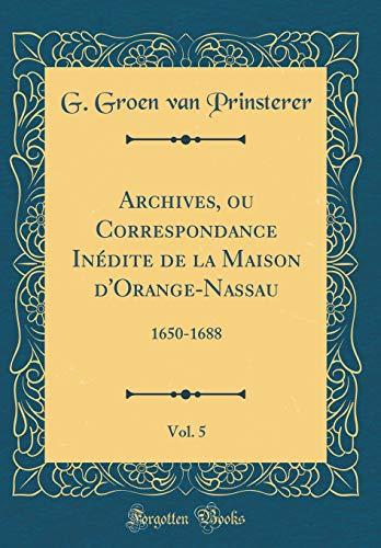 Archives, Ou Correspondance Inédite de la Maison d'Orange-Nassau, Vol. 5: 1650-1688 (Classic Reprint) par G Groen Van Prinsterer