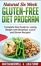 Natural Six Week Gluten-Free Diet Program - Complete Diet Guide to Losing Weight with Breakfast, Lunch and Dinner Recipes: Gluten Free Recipes, Gluten ... Diet (Weight Loss Diet) (English Edition)