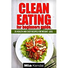 Clean Eating for beginners guide. 25 health and easy recipes for weight loss. (English Edition)