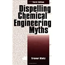 Dispelling chemical industry myths (Chemical Engineering) by Trevor A. Kletz (1996-07-01)