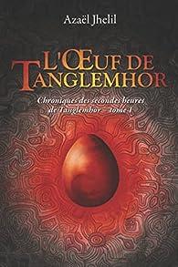 L'oeuf de Tanglemhor - Chroniques des secondes heures de Tanglemhor, tome 1 par Jhelil