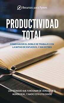 Productividad Total. Las técnicas de gestión del tiempo que funcionan en el mundo real de [Pymes, Recursos Para]