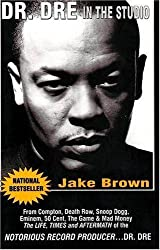 Dr. Dre in the Studio: From Compton, Death Row, Snoop Dogg, Eminem, 50 Cent, The Game and Mad Money - The Life, Times and Aftermath of the Notorious Record Producer...Dr. Dre by Jake Brown (2007-03-01)