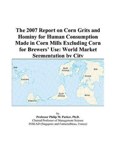The 2007 Report on Corn Grits and Hominy for Human Consumption Made in Corn Mills Excluding Corn for Brewers' Use: World Market Segmentation by City