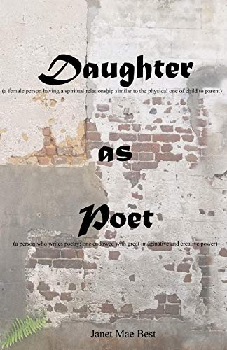 Daughter (a female person having a spiritual relationship similar to the physical one of child to parent): as Poet (a person who writes poetry; one endowed with great imaginative and creative power) por Janet Mae Best