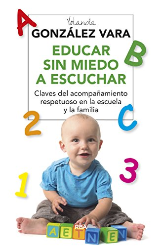 Descargar Libro Educar Sin Miedo A Escuchar. Claves Del Acompañamiento Respetuoso En La Escuela Y La Familia (PRACTICA) de YOLANDA GONZALEZ VARA