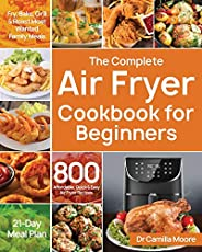 The Complete Air Fryer Cookbook for Beginners: 800 Affordable, Quick & Easy Air Fryer Recipes Fry, Bake, G
