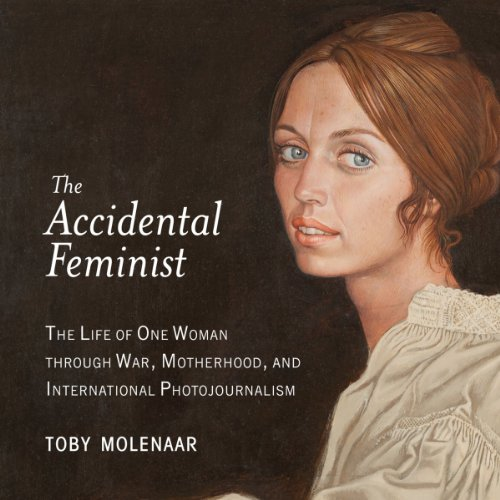 The Accidental Feminist: The Life of One Woman Through War, Motherhood, and International Photojournalism
