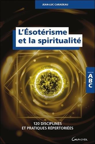 L'ésotérisme et la spiritualité : 120 disciplines et pratiques répertoriées