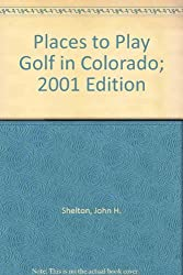 Places to Play Golf in Colorado; 2001 Edition [Taschenbuch] by Shelton, John H.