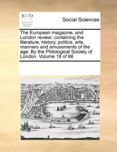 The European magazine, and London review; containing the literature, history, politics, arts, manners and amusements of the age. By the Philological Society of London. Volume 18 of 86