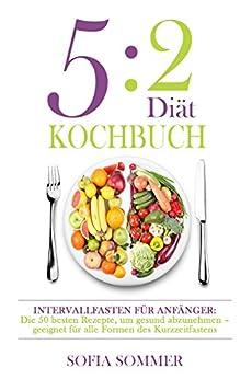 5:2 Diät Kochbuch: Intervallfasten für Anfänger: Die besten Rezepte, um gesund abzunehmen - geeignet für alle Formen des Kurzzeitfastens