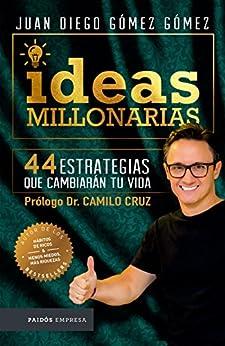 Ideas Millonarias: 44 Estrategias Que Cambiarán Tu Vida por Juan Diego Gómez Gómez