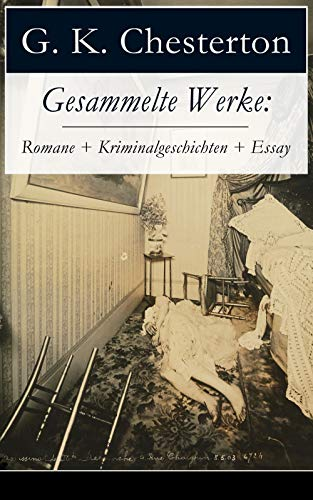 Gesammelte Werke: Romane + Kriminalgeschichten + Essay: Der Mann, der Donnerstag war + Menschenskind + Father Brown (Der geheime Garten + Das Verhängnis ... + Der Unsichtbare und andere Krimis)