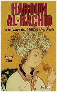 Haroun al-Rachid et le temps des Mille et une Nuits  par André Clot