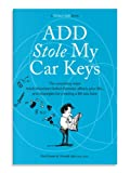 ADD Stole My Car Keys: The Surprising Ways Adult Attention Deficit Disorder Affects Y...