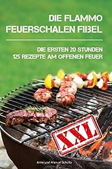 Die flammo Feuerschalen Fibel: Die ersten 20 Stunden - 125 Rezepte am offenen Feuer von [Schultz, Anke, Schultz, Manuel]