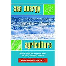 Sea Energy Agriculture: Nature's Ideal Trace Element Blend for Farm, Livestock, Humans (English Edition)
