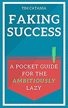 Faking Success: A Pocket Guide for the Ambitiously Lazy by [Catania, Tim]