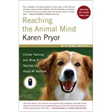 Reaching the Animal Mind: Clicker Training and What It Teaches Us About All Animals by Pryor, Karen (2010) Paperback