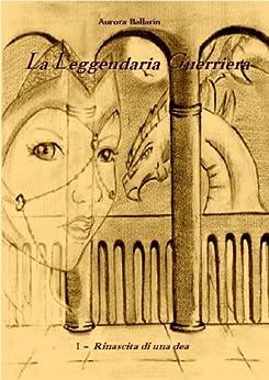 La leggendaria guerriera - Rinascita di una dea (VOLUME 1): I° edizione di [Ballarin, Aurora]