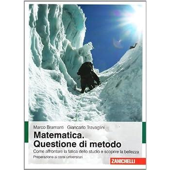 Matematica. Questione Di Metodo. Come Affrontare La Fatica Dello Studio E Scoprire La Bellezza. Preparazione Ai Corsi Universitari