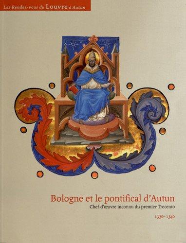 Bologne et le pontifical d'Autun : Chef-d'oeuvre inconnu du premier Trecento 1330-1340 par François Avril