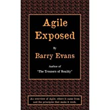 Agile Exposed - Blowing the Whistle on Agile Hype. an Overview of Agile, Where It Came from and the Principles That Make It Work.