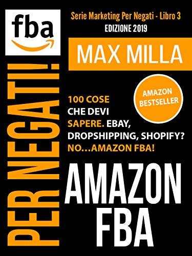 Amazon FBA: 100 cose che devi sapere. Ebay, Dropshipping, Shopify? No...Amazon FBA! Per negati. Edizione 2019 (Marketing Per Negati Vol. 3)