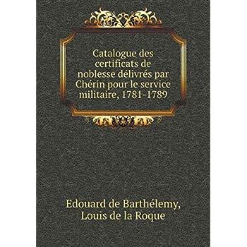 Catalogue Des Certificats de Noblesse Délivrés Par Chérin Pour Le Service Militaire, 1781-1789