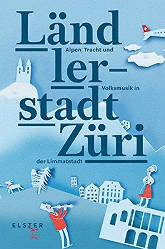 Ländlerstadt Züri: Alpen, Tracht und Volksmusik in der Limmatstadt (Trachten Der Europäischen Länder)