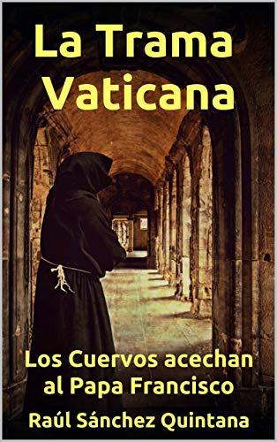 La Trama Vaticana: Los cuervos acechan al Papa Francisco.