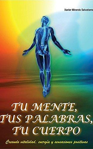 Tu Mente, Tus Palabras, Tu Cuerpo: Creando vitalidad, energía y sensaciones positivas por Xavier Miranda Salvatierra