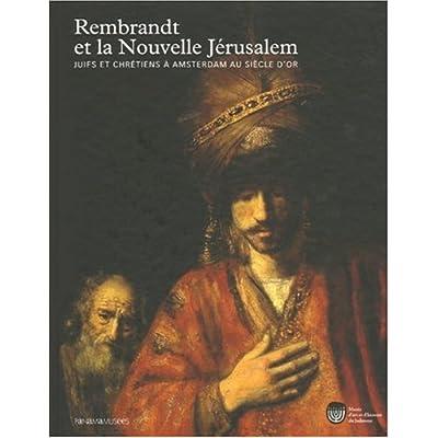 Rembrandt et la Nouvelle Jérusalem : Juifs et Chrétiens à Amsterdam au siècle d'or