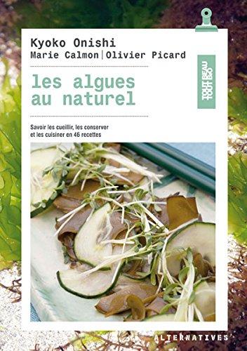 Les algues au naturel: Savoir les cueillir, les conserver et les cuisiner en 46 recettes