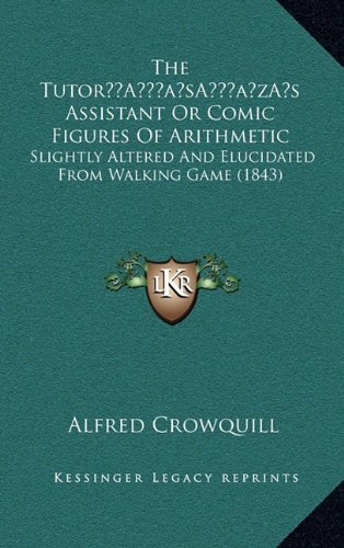 The Tutora Acentsacentsa A-Acentsa Acentss Assistant or Comic Figures of Arithmetic: Slightly Altered and Elucidated from Walking Game (1843)