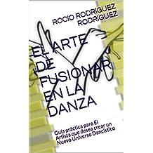 EL ARTE DE FUSIONAR EN LA DANZA: Guía práctica para El Artista que desea crear un Nuevo Universo Dancístico (Herramientas del Danzante nº 1)