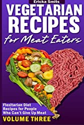Vegetarian Recipes for Meat Eaters: Flexitarian Diet Recipes for People Who Can': Volume 3