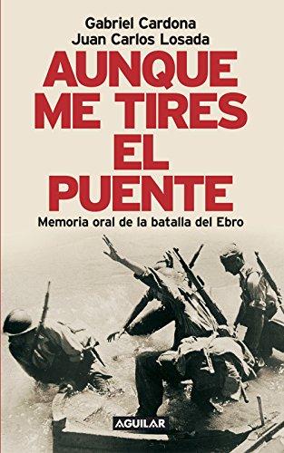 Aunque me tires el puente: Memoria oral de la batalla del Ebro por Gabriel Cardona